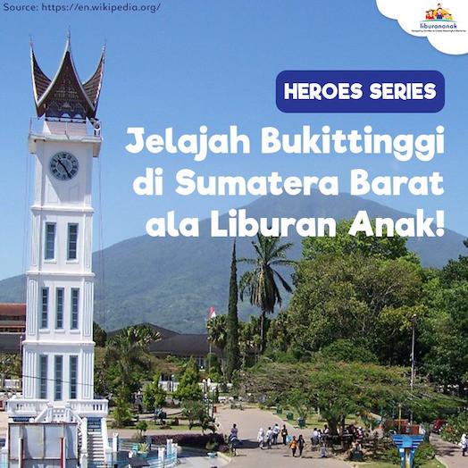 HEROES SERIES: Jelajah Buktitinggi di Sumatera Barat ala Liburan Anak!